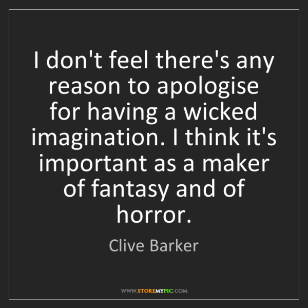 Clive Barker: I don't feel there's any reason to apologise for having...