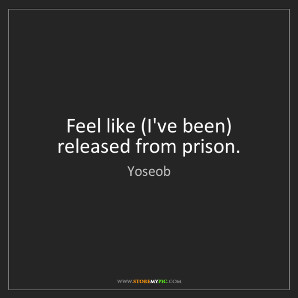 Yoseob: Feel like (I've been) released from prison.