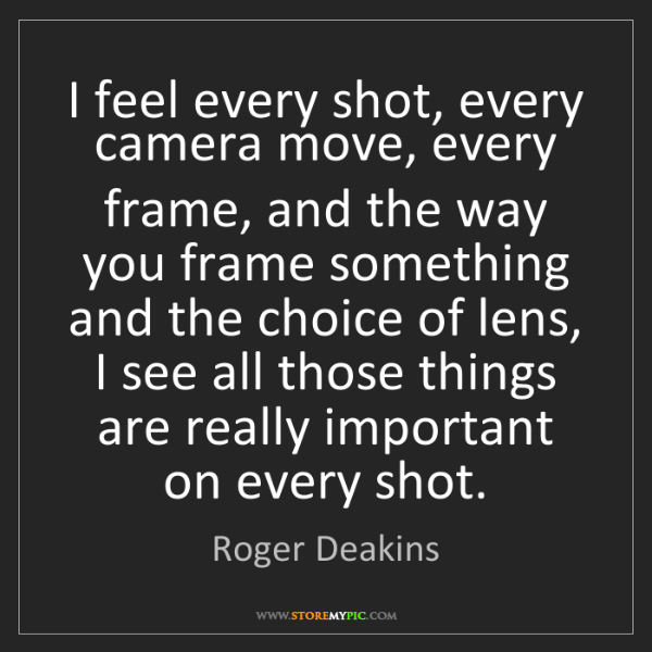 Roger Deakins: I feel every shot, every camera move, every frame, and...