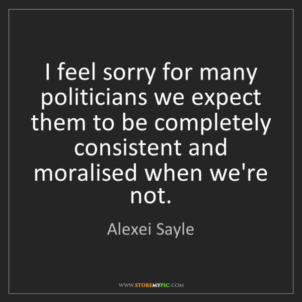 Alexei Sayle: I feel sorry for many politicians we expect them to be...