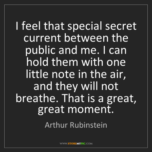 Arthur Rubinstein: I feel that special secret current between the public...