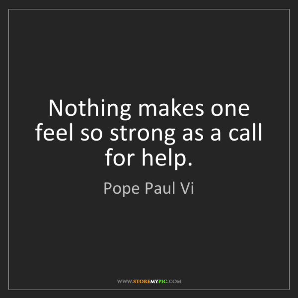 Pope Paul Vi: Nothing makes one feel so strong as a call for help.