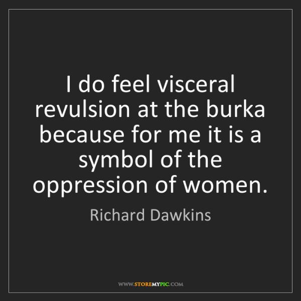 Richard Dawkins: I do feel visceral revulsion at the burka because for...