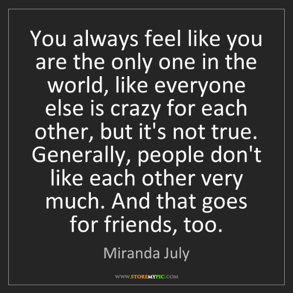 Miranda July: You always feel like you are the only one in the world,...