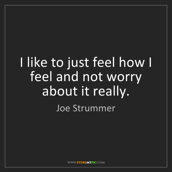 Joe Strummer: I like to just feel how I feel and not worry about it...