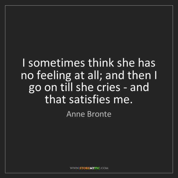 Anne Bronte: I sometimes think she has no feeling at all; and then...
