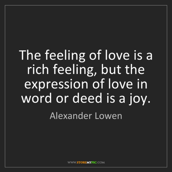 Alexander Lowen: The feeling of love is a rich feeling, but the expression...