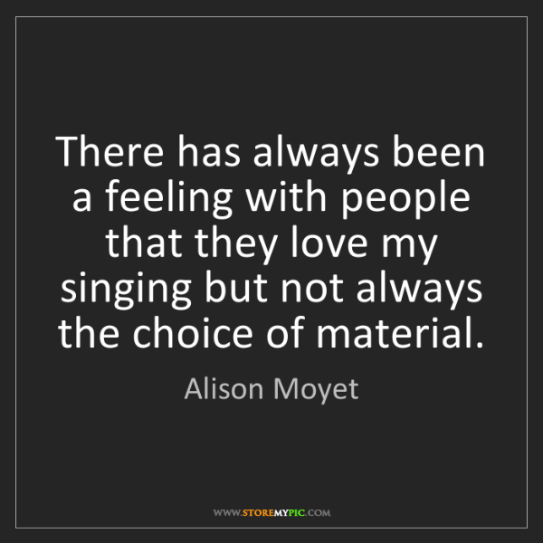 Alison Moyet: There has always been a feeling with people that they...