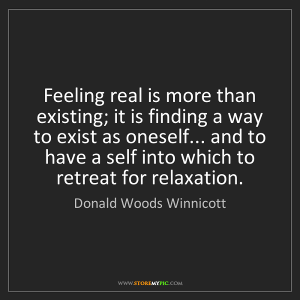 Donald Woods Winnicott: Feeling real is more than existing; it is finding a way...