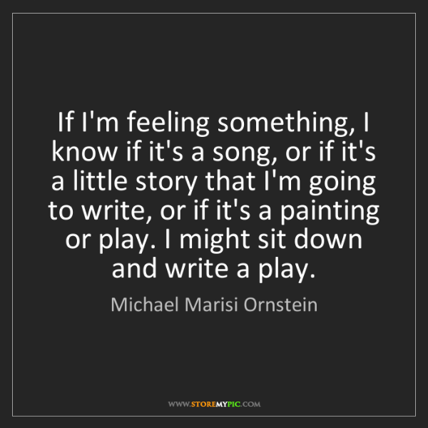 Michael Marisi Ornstein: If I'm feeling something, I know if it's a song, or if...