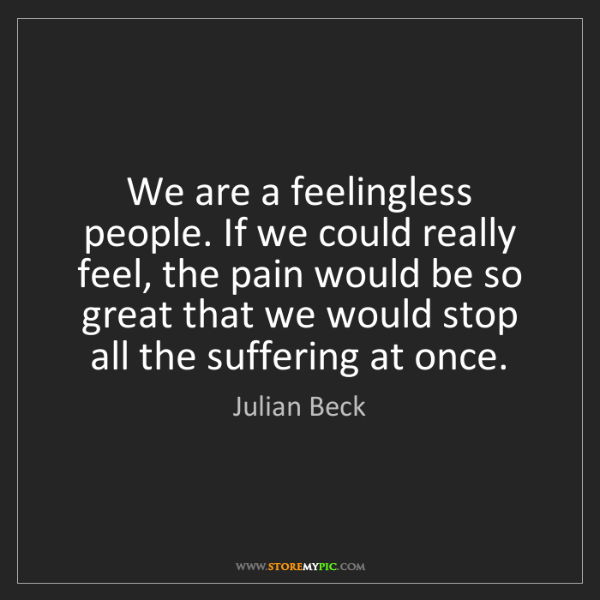 Julian Beck: We are a feelingless people. If we could really feel,...