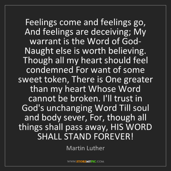 Martin Luther: Feelings come and feelings go, And feelings are deceiving;...