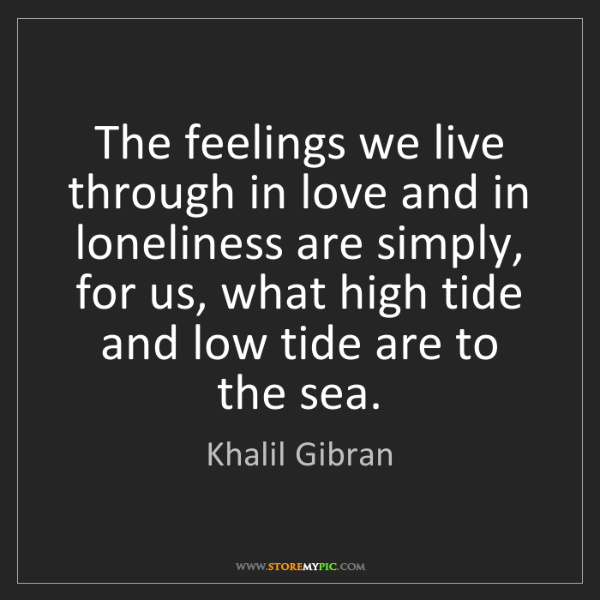 Khalil Gibran: The feelings we live through in love and in loneliness...