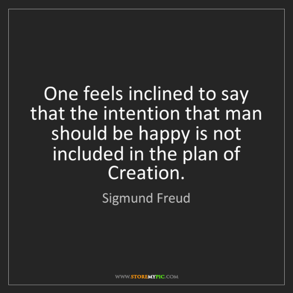 Sigmund Freud: One feels inclined to say that the intention that man...