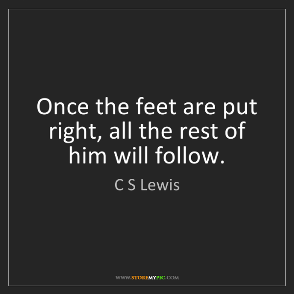 C S Lewis: Once the feet are put right, all the rest of him will...