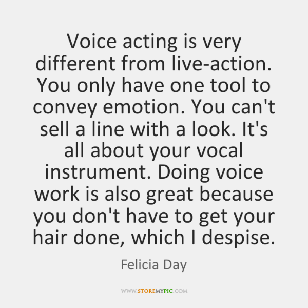 Voice acting is very different from live-action. You only have one tool ...
