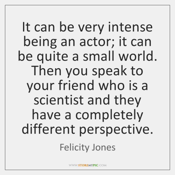 It can be very intense being an actor; it can be quite ...