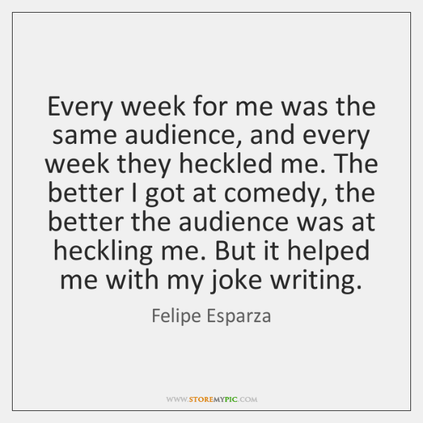Every week for me was the same audience, and every week they ...