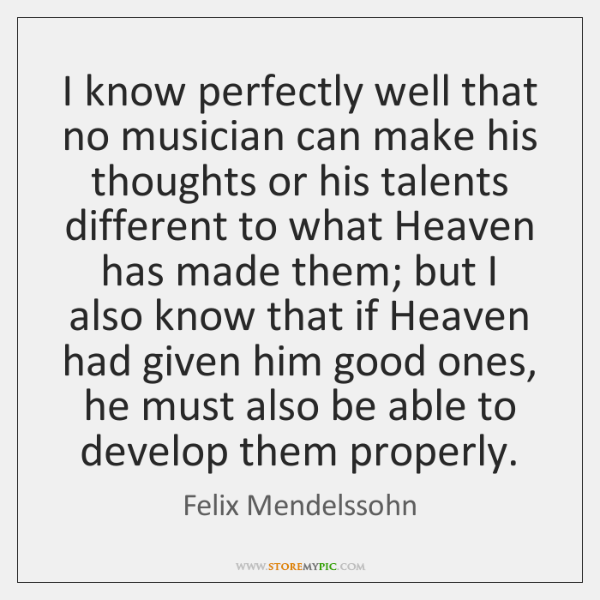 I know perfectly well that no musician can make his thoughts or ...