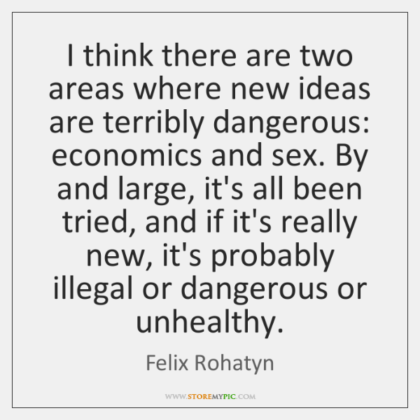 I think there are two areas where new ideas are terribly dangerous: ...