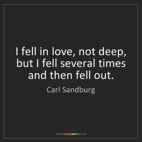 Carl Sandburg: I fell in love, not deep, but I fell several times and...