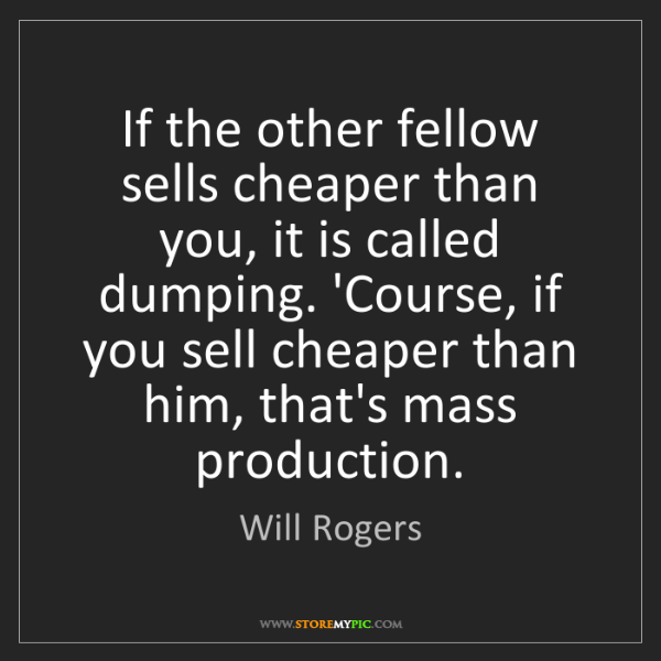 Will Rogers: If the other fellow sells cheaper than you, it is called...