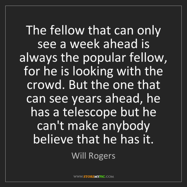 Will Rogers: The fellow that can only see a week ahead is always the...