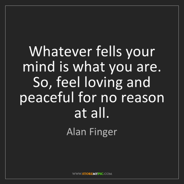 Alan Finger: Whatever fells your mind is what you are. So, feel loving...