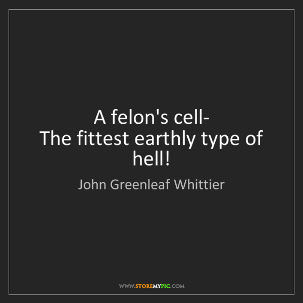 John Greenleaf Whittier: A felon's cell-  The fittest earthly type of hell!