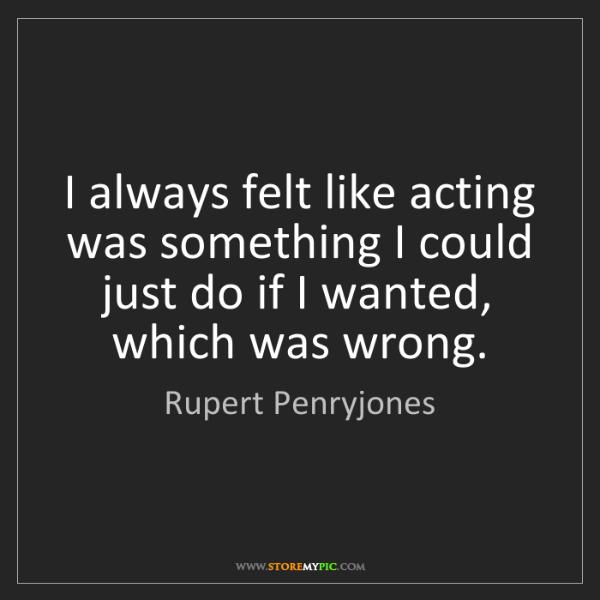 Rupert Penryjones: I always felt like acting was something I could just...