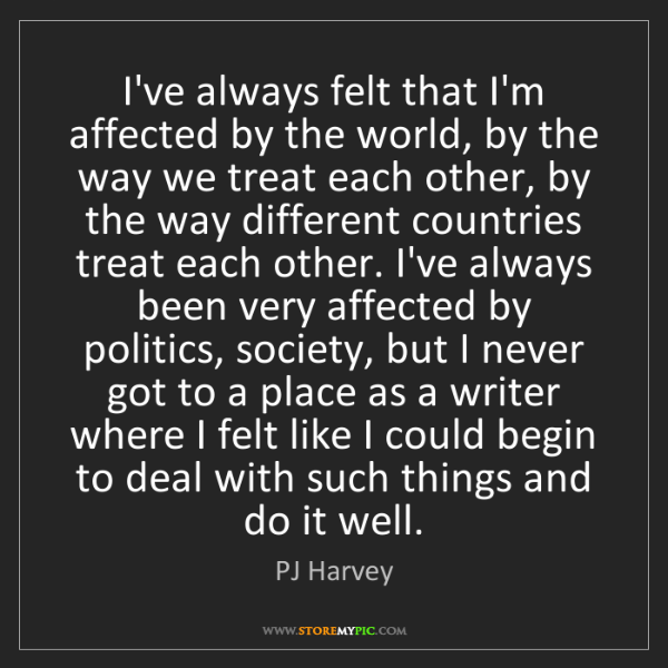 PJ Harvey: I've always felt that I'm affected by the world, by the...