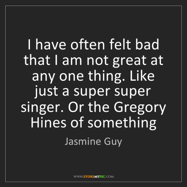Jasmine Guy: I have often felt bad that I am not great at any one...