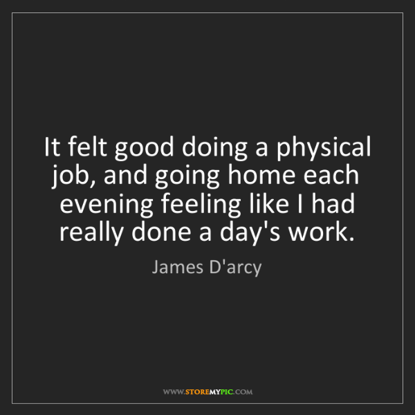 James D'arcy: It felt good doing a physical job, and going home each...