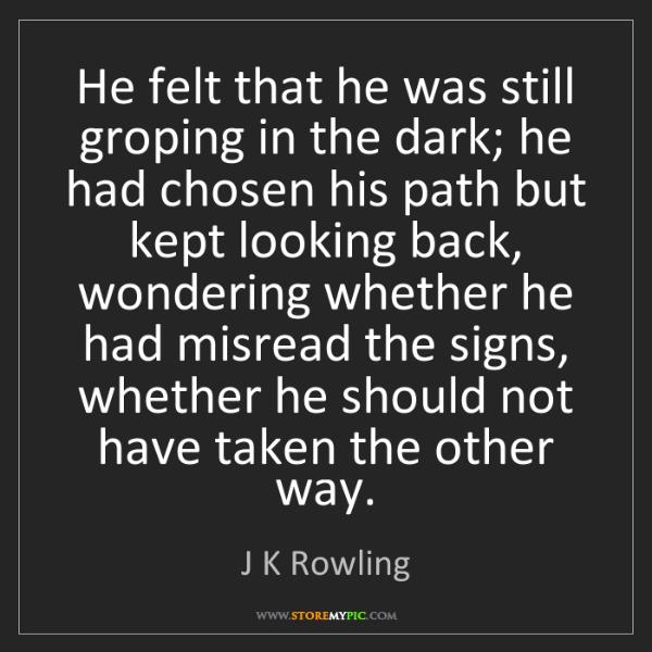 J K Rowling: He felt that he was still groping in the dark; he had...