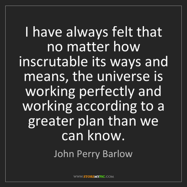 John Perry Barlow: I have always felt that no matter how inscrutable its...