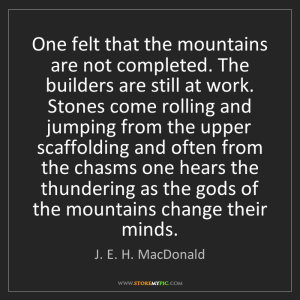 J. E. H. MacDonald: One felt that the mountains are not completed. The builders...