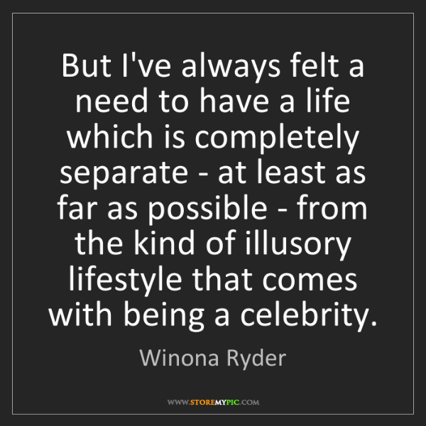 Winona Ryder: But I've always felt a need to have a life which is completely...