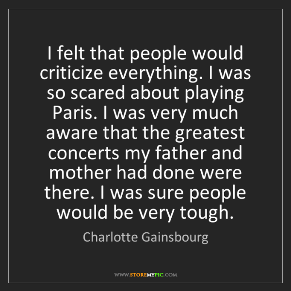 Charlotte Gainsbourg: I felt that people would criticize everything. I was...