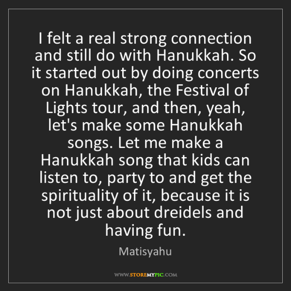 Matisyahu: I felt a real strong connection and still do with Hanukkah....