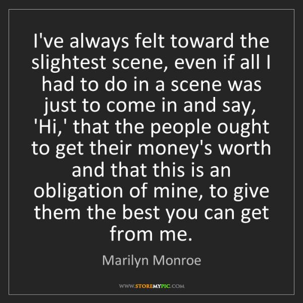 Marilyn Monroe: I've always felt toward the slightest scene, even if...