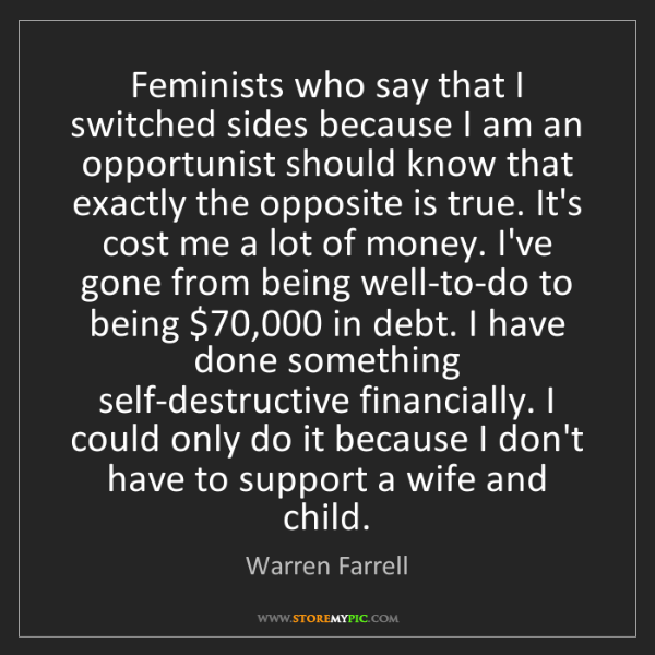 Warren Farrell: Feminists who say that I switched sides because I am...