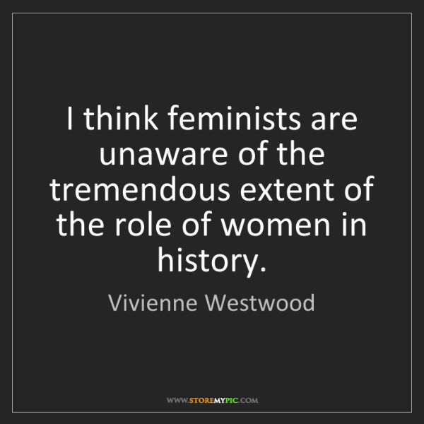 Vivienne Westwood: I think feminists are unaware of the tremendous extent...