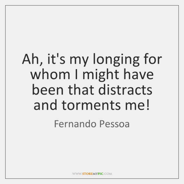 Ah, it's my longing for whom I might have been that distracts ...