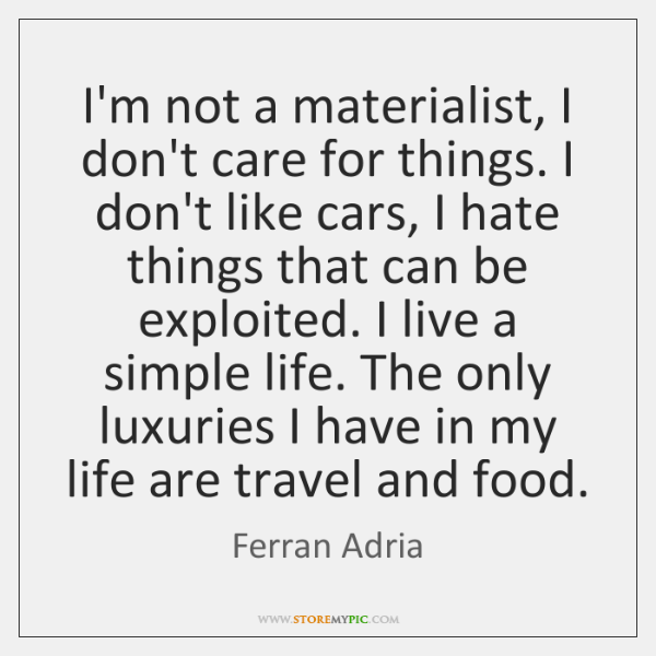 I'm not a materialist, I don't care for things. I don't like ...