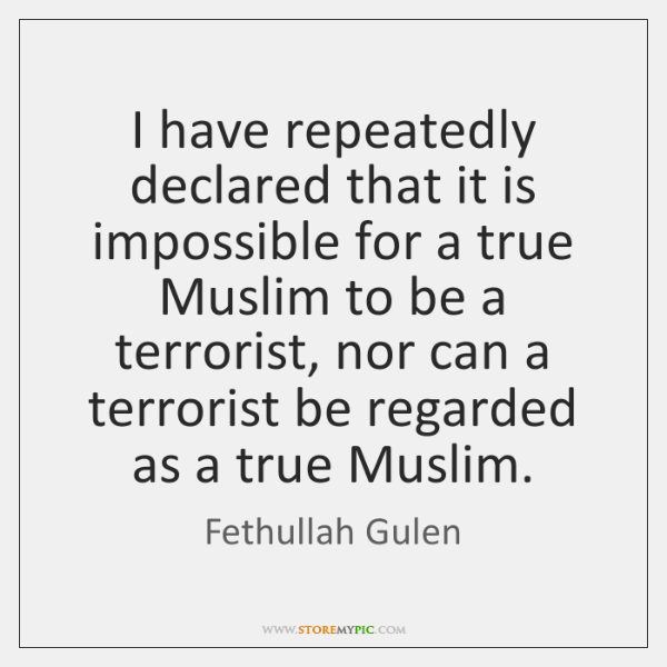 I have repeatedly declared that it is impossible for a true Muslim ...