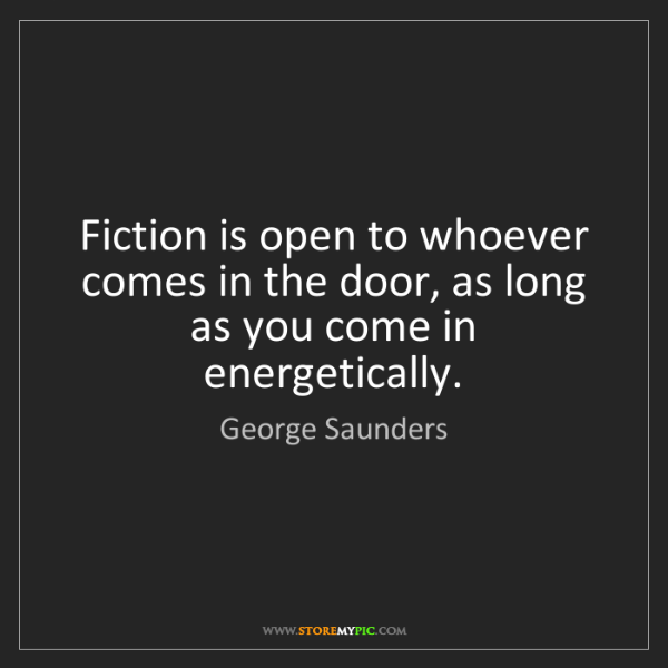 George Saunders: Fiction is open to whoever comes in the door, as long...