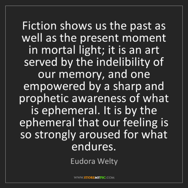 Eudora Welty: Fiction shows us the past as well as the present moment...