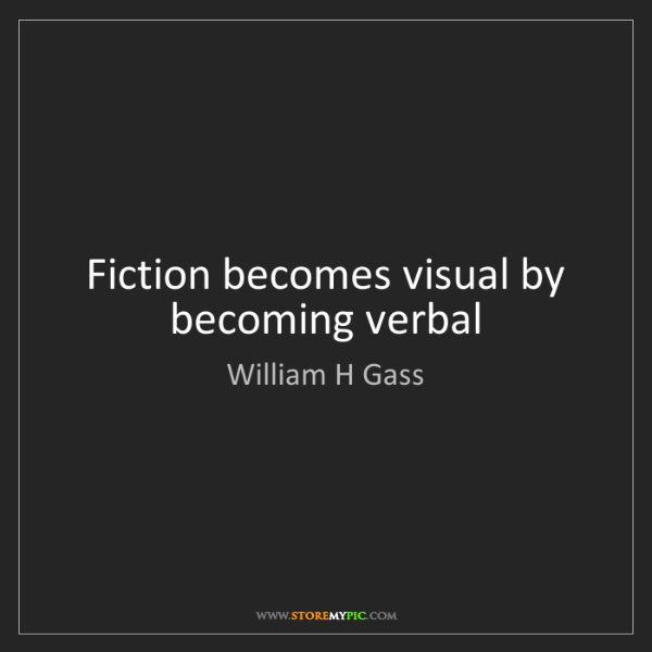 William H Gass: Fiction becomes visual by becoming verbal