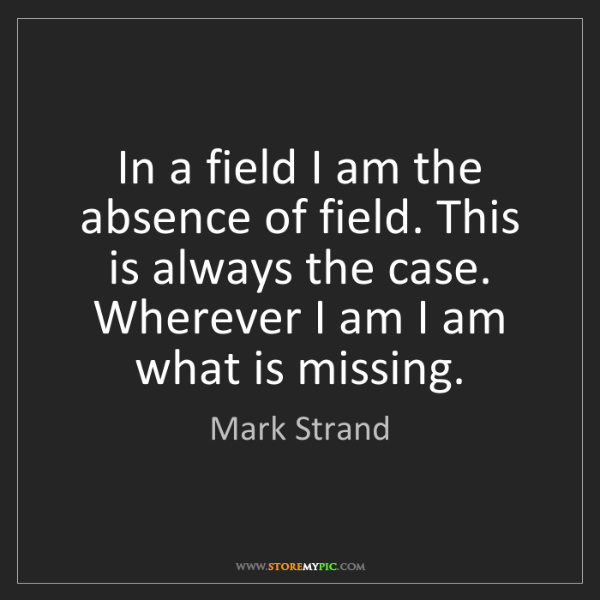 Mark Strand: In a field I am the absence of field. This is always...