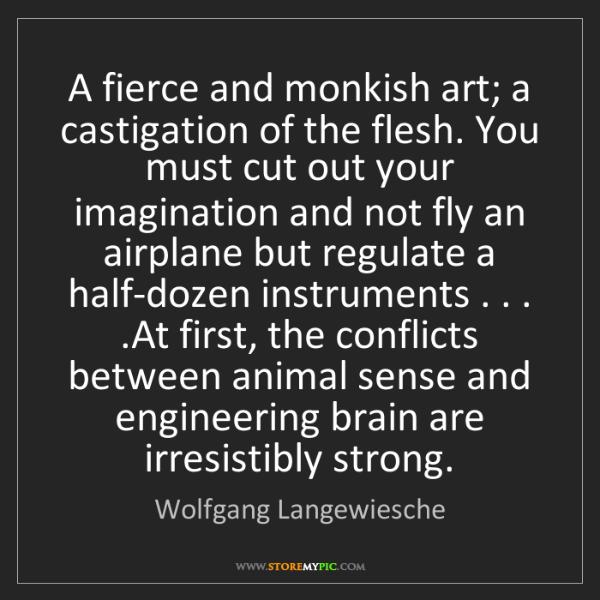 Wolfgang Langewiesche: A fierce and monkish art; a castigation of the flesh....